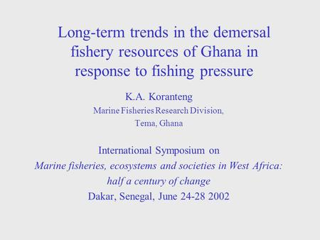 Long-term trends in the demersal fishery resources of Ghana in response to fishing pressure K.A. Koranteng Marine Fisheries Research Division, Tema, Ghana.