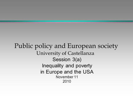 Public policy and European society University of Castellanza Session 3(a) Inequality and poverty in Europe and the USA November 11 2010.