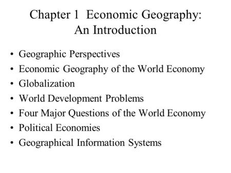 Chapter 1 Economic Geography: An Introduction Geographic Perspectives Economic Geography of the World Economy Globalization World Development Problems.