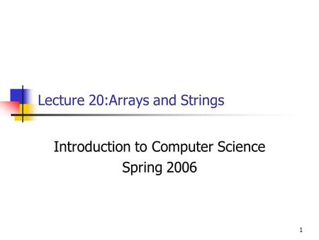 1 Lecture 20:Arrays and Strings Introduction to Computer Science Spring 2006.