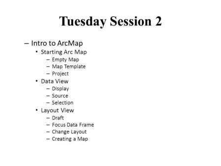 Tuesday Session 2 – Intro to ArcMap Starting Arc Map – Empty Map – Map Template – Project Data View – Display – Source – Selection Layout View – Draft.