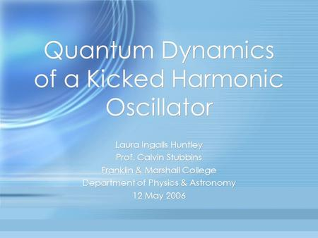 Quantum Dynamics of a Kicked Harmonic Oscillator Laura Ingalls Huntley Prof. Calvin Stubbins Franklin & Marshall College Department of Physics & Astronomy.