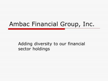 Ambac Financial Group, Inc. Adding diversity to our financial sector holdings.