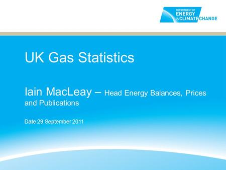 UK Gas Statistics Iain MacLeay – Head Energy Balances, Prices and Publications Date 29 September 2011.