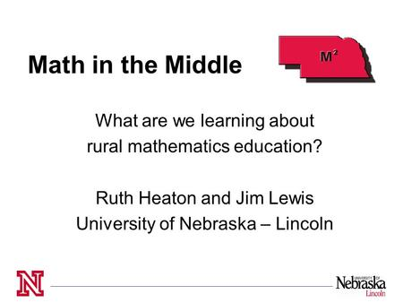 Math in the Middle What are we learning about rural mathematics education? Ruth Heaton and Jim Lewis University of Nebraska – Lincoln.