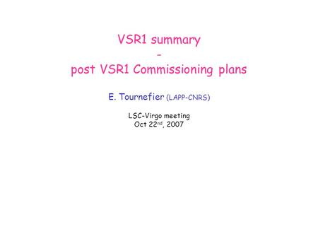 VSR1 summary - post VSR1 Commissioning plans E. Tournefier (LAPP-CNRS) LSC-Virgo meeting Oct 22 nd, 2007.