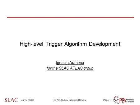 July 7, 2008SLAC Annual Program ReviewPage 1 High-level Trigger Algorithm Development Ignacio Aracena for the SLAC ATLAS group.
