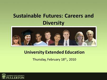 Sustainable Futures: Careers and Diversity University Extended Education Thursday, February 18 th, 2010.