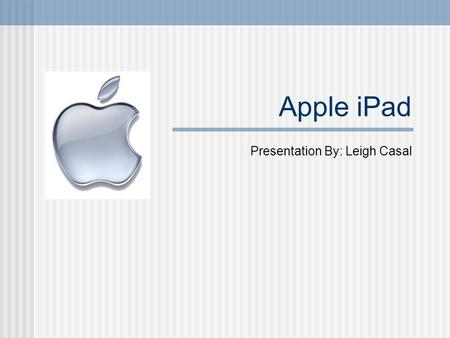 Apple iPad Presentation By: Leigh Casal. Apple iPad Video.
