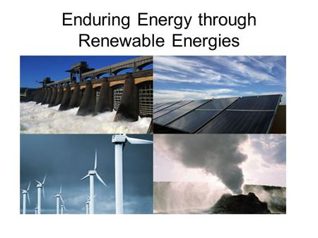 Enduring Energy through Renewable Energies. Renewable Energy is any energy generated naturally such a sunlight, wind, tides, and geothermal heat.