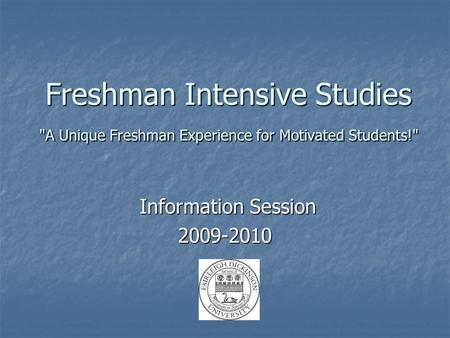 Freshman Intensive Studies A Unique Freshman Experience for Motivated Students! Information Session Information Session2009-2010.