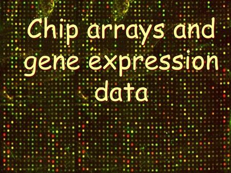 Chip arrays and gene expression data. Motivation.