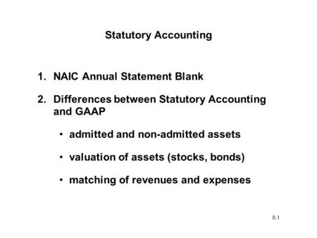 8-1 Statutory Accounting 1.NAIC Annual Statement Blank 2.Differences between Statutory Accounting and GAAP admitted and non-admitted assets valuation of.