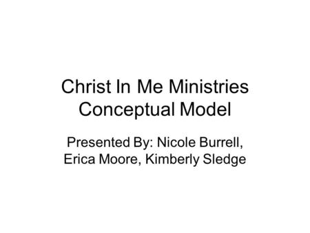 Christ In Me Ministries Conceptual Model Presented By: Nicole Burrell, Erica Moore, Kimberly Sledge.