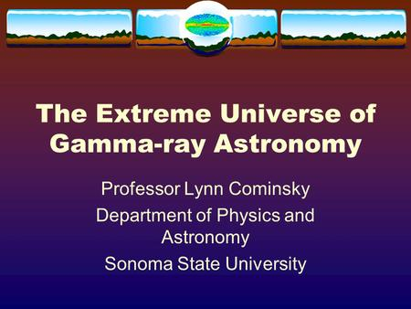 The Extreme Universe of Gamma-ray Astronomy Professor Lynn Cominsky Department of Physics and Astronomy Sonoma State University.