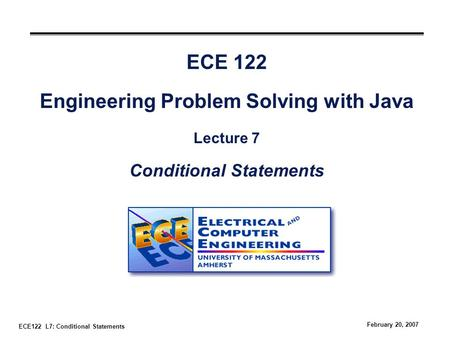 ECE122 L7: Conditional Statements February 20, 2007 ECE 122 Engineering Problem Solving with Java Lecture 7 Conditional Statements.