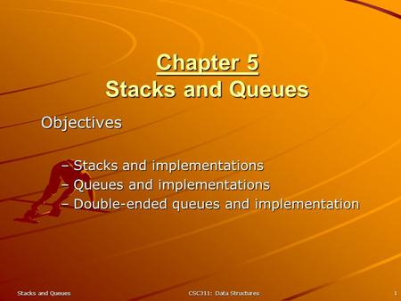 Stacks and QueuesCSC311: Data Structures1 Chapter 5 Stacks and Queues Objectives –Stacks and implementations –Queues and implementations –Double-ended.