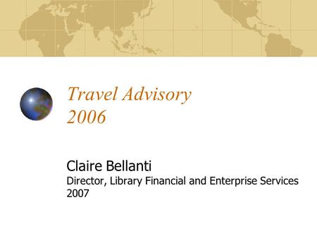 Travel Advisory 2006 Claire Bellanti Director, Library Financial and Enterprise Services 2007.