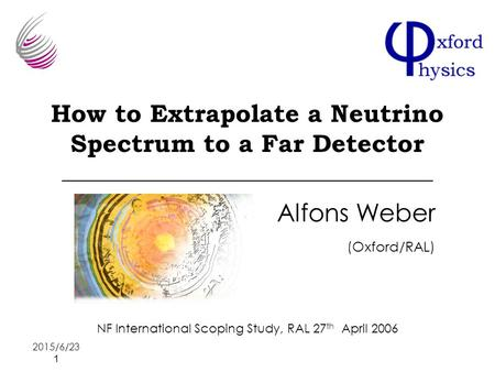 2015/6/23 1 How to Extrapolate a Neutrino Spectrum to a Far Detector Alfons Weber (Oxford/RAL) NF International Scoping Study, RAL 27 th April 2006.