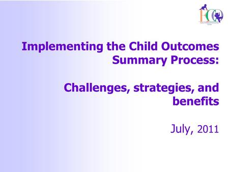 Implementing the Child Outcomes Summary Process: Challenges, strategies, and benefits July, 2011.