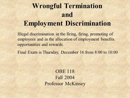 Wrongful Termination and Employment Discrimination OBE 118 Fall 2004 Professor McKinsey Illegal discrimination in the firing, firing, promoting of employees.