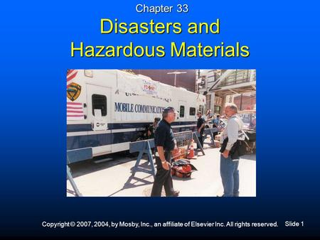 Slide 1 Copyright © 2007, 2004, by Mosby, Inc., an affiliate of Elsevier Inc. All rights reserved. Disasters and Hazardous Materials Chapter 33.