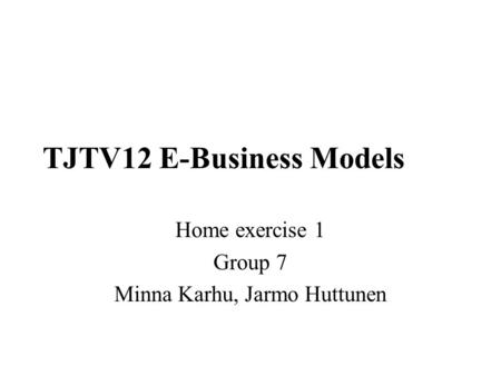 TJTV12 E-Business Models Home exercise 1 Group 7 Minna Karhu, Jarmo Huttunen.