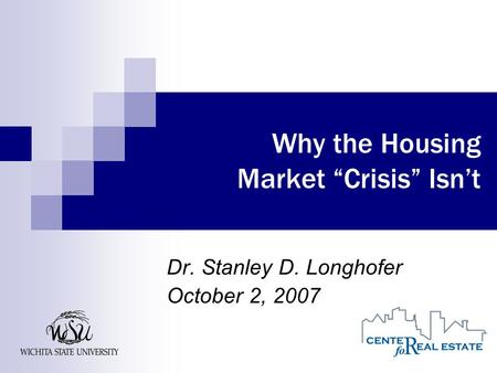 "Why the Housing Market ""Crisis"" Isn't Dr. Stanley D. Longhofer October 2, 2007."