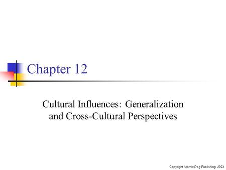 Copyright Atomic Dog Publishing, 2003 Chapter 12 Cultural Influences: Generalization and Cross-Cultural Perspectives.