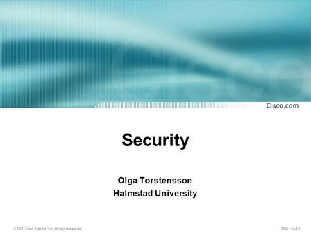 © 2003, Cisco Systems, Inc. All rights reserved. FWL 1.0—8-1 Security Olga Torstensson Halmstad University.