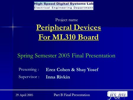 29 April 2005 Part B Final Presentation Peripheral Devices For ML310 Board Project name : Spring Semester 2005 Final Presentation Presenting : Erez Cohen.