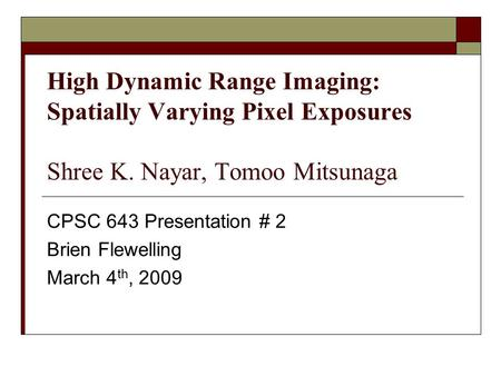 High Dynamic Range Imaging: Spatially Varying Pixel Exposures Shree K. Nayar, Tomoo Mitsunaga CPSC 643 Presentation # 2 Brien Flewelling March 4 th, 2009.