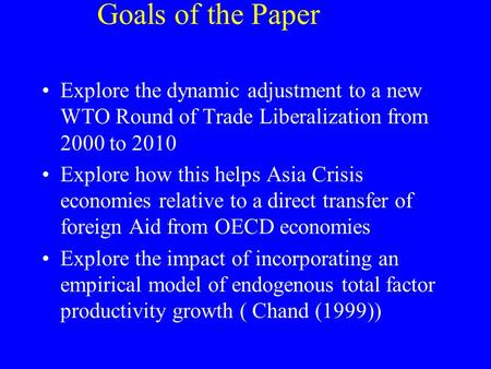 Goals of the Paper Explore the dynamic adjustment to a new WTO Round of Trade Liberalization from 2000 to 2010 Explore how this helps Asia Crisis economies.