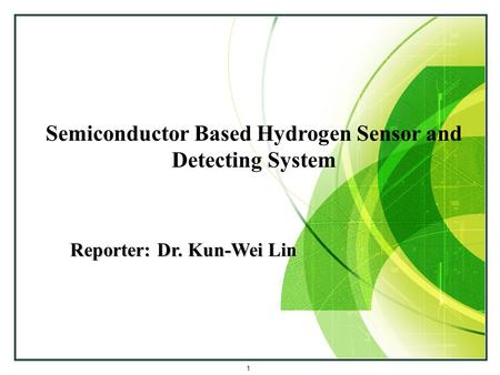 Semiconductor Based Hydrogen Sensor and Detecting System Reporter: Dr. Kun-Wei Lin 1.