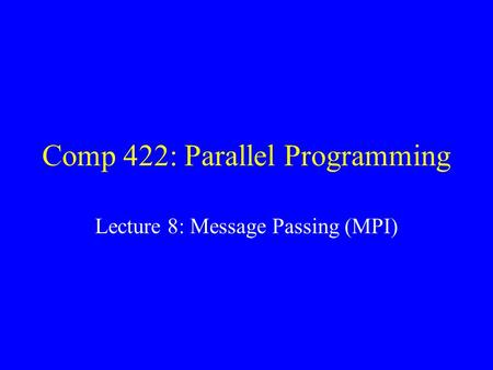 Comp 422: Parallel Programming Lecture 8: Message Passing (MPI)