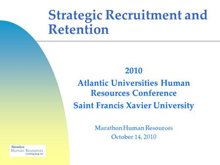 2010 Atlantic Universities Human Resources Conference Saint Francis Xavier University Marathon Human Resources October 14, 2010 Strategic Recruitment and.