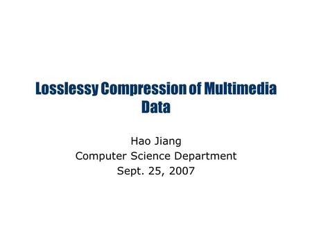Losslessy Compression of Multimedia Data Hao Jiang Computer Science Department Sept. 25, 2007.