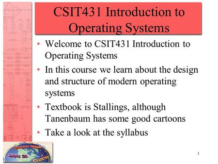 1 CSIT431 Introduction to Operating Systems Welcome to CSIT431 Introduction to Operating Systems In this course we learn about the design and structure.