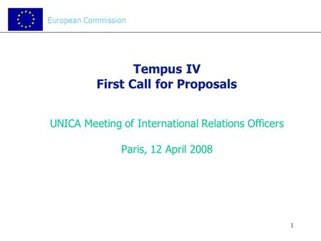 1 Tempus IV First Call for Proposals UNICA Meeting of International Relations Officers Paris, 12 April 2008 European Commission.