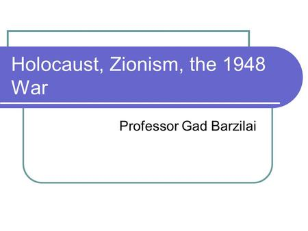 Holocaust, Zionism, the 1948 War Professor Gad Barzilai.