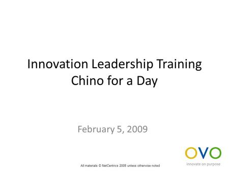 Innovation Leadership Training Chino for a Day February 5, 2009 All materials © NetCentrics 2008 unless otherwise noted.