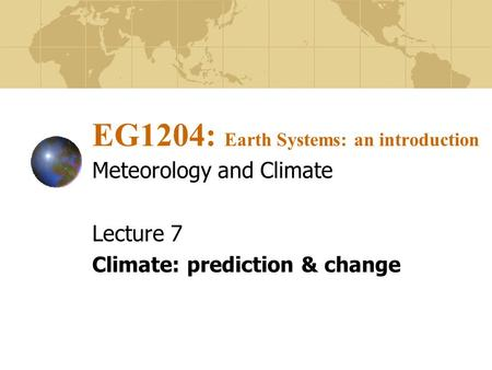 EG1204: Earth Systems: an introduction Meteorology and Climate Lecture 7 Climate: prediction & change.