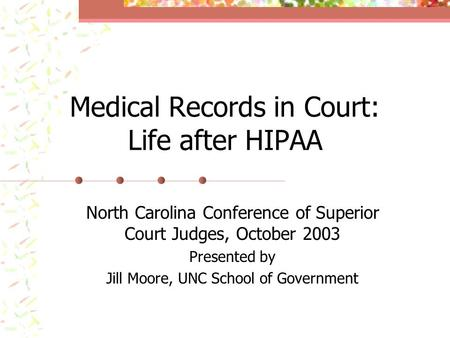 Medical Records in Court: Life after HIPAA North Carolina Conference of Superior Court Judges, October 2003 Presented by Jill Moore, UNC School of Government.