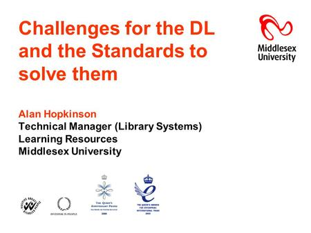 Challenges for the DL and the Standards to solve them Alan Hopkinson Technical Manager (Library Systems) Learning Resources Middlesex University.