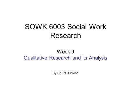 SOWK 6003 Social Work Research Week 9 Qualitative Research and its Analysis By Dr. Paul Wong.