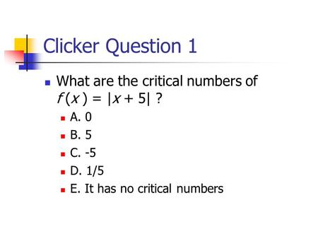 Clicker Question 1 What are the critical numbers of f (x ) = |x + 5| ? A. 0 B. 5 C. -5 D. 1/5 E. It has no critical numbers.