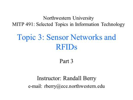 Topic 3: Sensor Networks and RFIDs Part 3 Instructor: Randall Berry   Northwestern University MITP 491: Selected Topics.