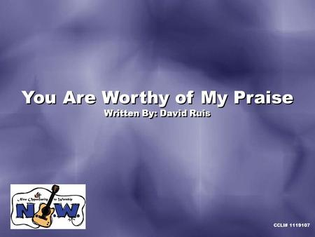 You Are Worthy of My Praise Written By: David Ruis You Are Worthy of My Praise Written By: David Ruis CCLI# 1119107.