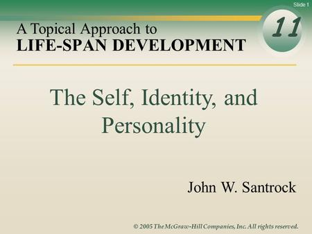Slide 1 © 2005 The McGraw-Hill Companies, Inc. All rights reserved. LIFE-SPAN DEVELOPMENT 11 A Topical Approach to John W. Santrock The Self, Identity,