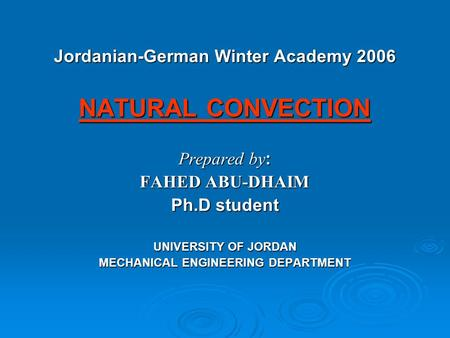 Jordanian-German Winter Academy 2006 NATURAL CONVECTION Prepared by : FAHED ABU-DHAIM Ph.D student UNIVERSITY OF JORDAN MECHANICAL ENGINEERING DEPARTMENT.